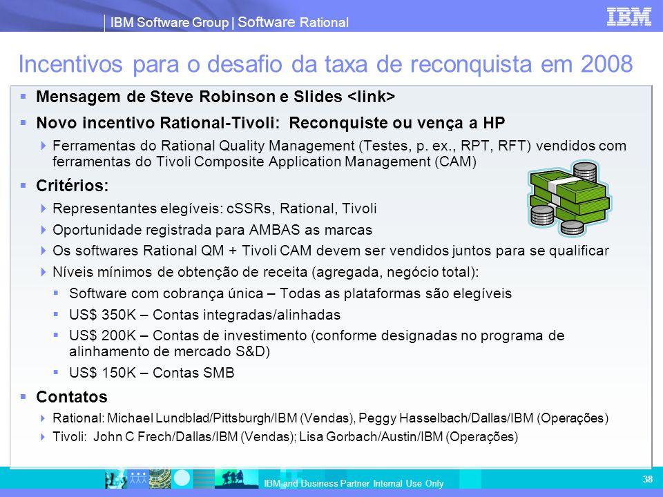 IBM Software Group   Software Rational IBM and Business Partner Internal Use Only 38 Incentivos para o desafio da taxa de reconquista em 2008 Mensagem