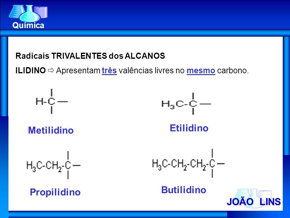 JOÃO LINS Química Radicais TRIVALENTES dos ALCANOS ILIDINO Apresentam três valências livres no mesmo carbono. Metilidino Etilidino Propilidino Butilid
