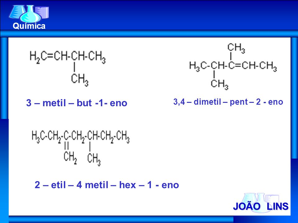 JOÃO LINS Química 3 – metil – but -1- eno 3,4 – dimetil – pent – 2 - eno 2 – etil – 4 metil – hex – 1 - eno