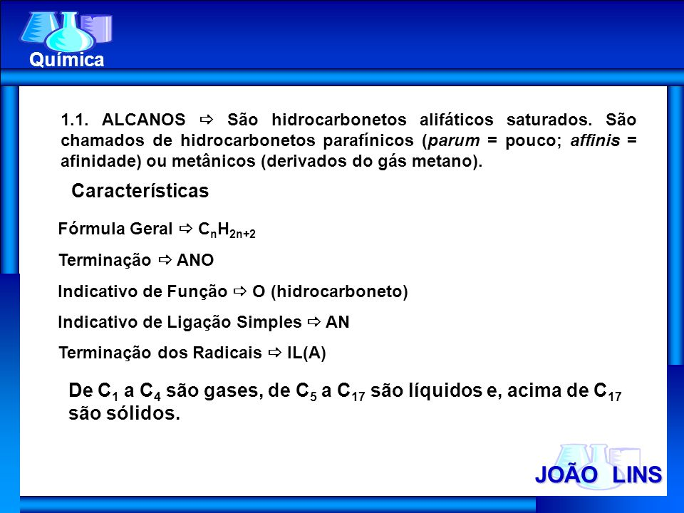 JOÃO LINS Química 1.1. ALCANOS São hidrocarbonetos alifáticos saturados. São chamados de hidrocarbonetos parafínicos (parum = pouco; affinis = afinida