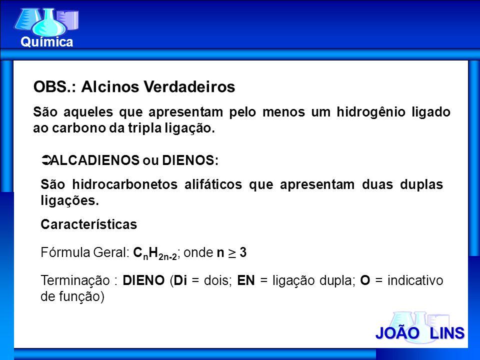 JOÃO LINS Química OBS.: Alcinos Verdadeiros São aqueles que apresentam pelo menos um hidrogênio ligado ao carbono da tripla ligação. ALCADIENOS ou DIE