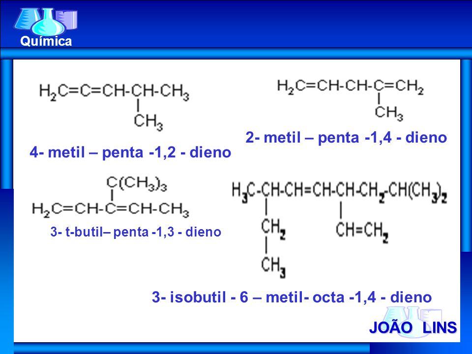 JOÃO LINS Química 4- metil – penta -1,2 - dieno 2- metil – penta -1,4 - dieno 3- t-butil– penta -1,3 - dieno 3- isobutil - 6 – metil- octa -1,4 - dien