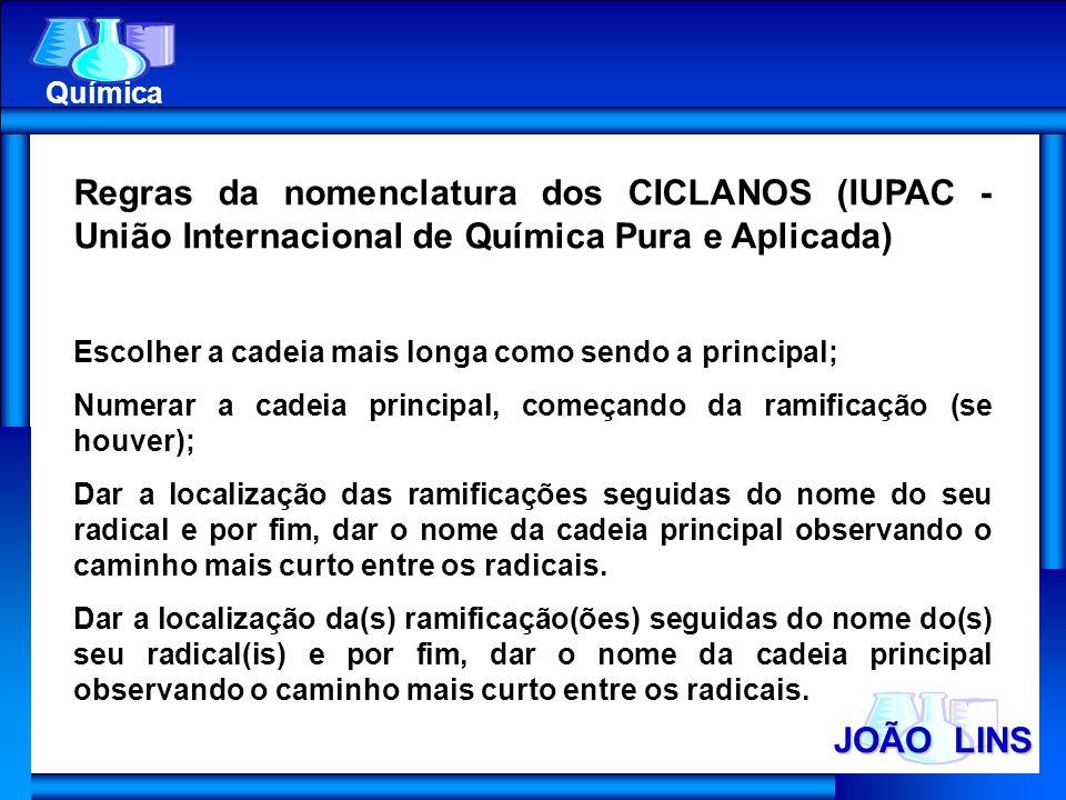 JOÃO LINS Química Regras da nomenclatura dos CICLANOS (IUPAC - União Internacional de Química Pura e Aplicada) Escolher a cadeia mais longa como sendo