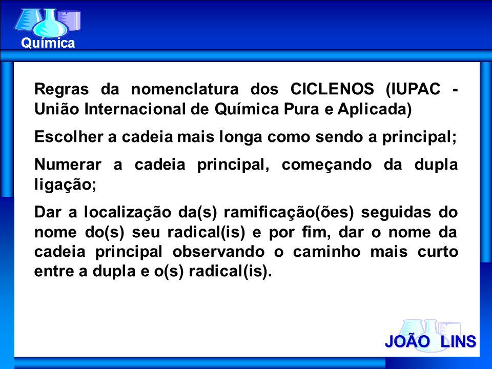 JOÃO LINS Química Regras da nomenclatura dos CICLENOS (IUPAC - União Internacional de Química Pura e Aplicada) Escolher a cadeia mais longa como sendo