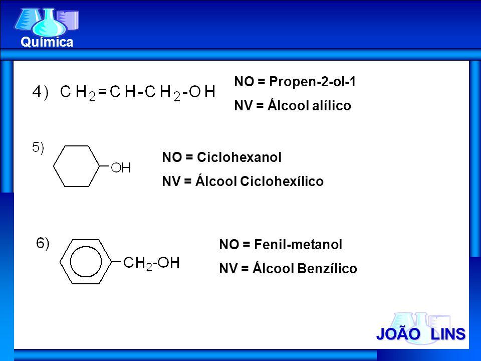 JOÃO LINS Química NO = Propen-2-ol-1 NV = Álcool alílico NO = Ciclohexanol NV = Álcool Ciclohexílico NO = Fenil-metanol NV = Álcool Benzílico