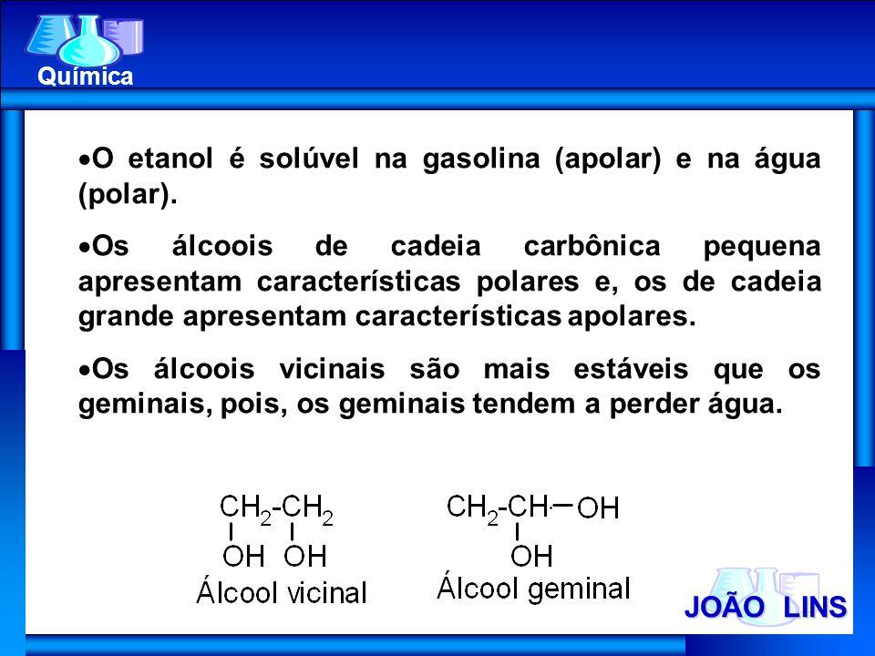 JOÃO LINS Química O etanol é solúvel na gasolina (apolar) e na água (polar). Os álcoois de cadeia carbônica pequena apresentam características polares