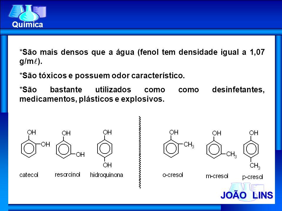 JOÃO LINS Química *São mais densos que a água (fenol tem densidade igual a 1,07 g/m ). *São tóxicos e possuem odor característico. *São bastante utili