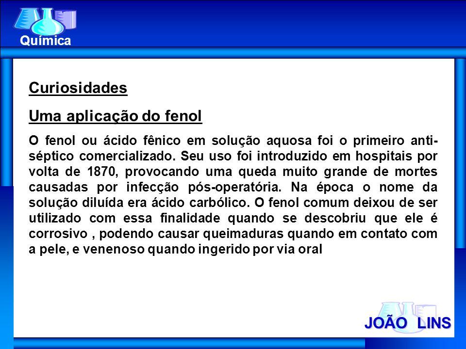 JOÃO LINS Química Curiosidades Uma aplicação do fenol O fenol ou ácido fênico em solução aquosa foi o primeiro anti- séptico comercializado. Seu uso f