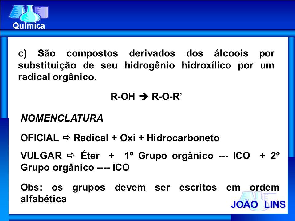 JOÃO LINS Química c) São compostos derivados dos álcoois por substituição de seu hidrogênio hidroxílico por um radical orgânico. R-OH R-O-R NOMENCLATU