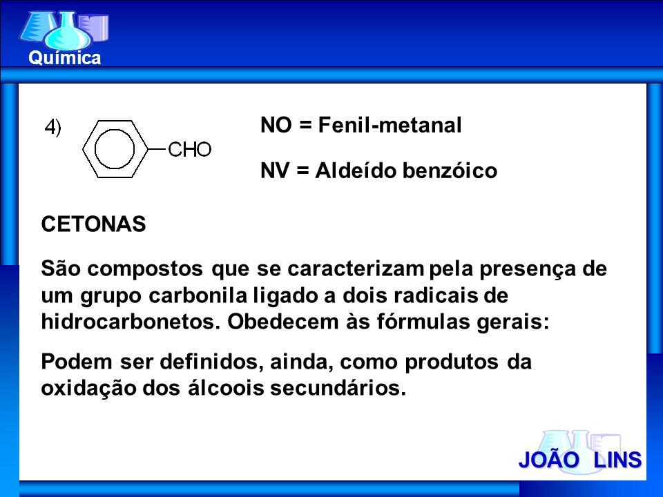 JOÃO LINS Química NO = Fenil-metanal NV = Aldeído benzóico CETONAS São compostos que se caracterizam pela presença de um grupo carbonila ligado a dois