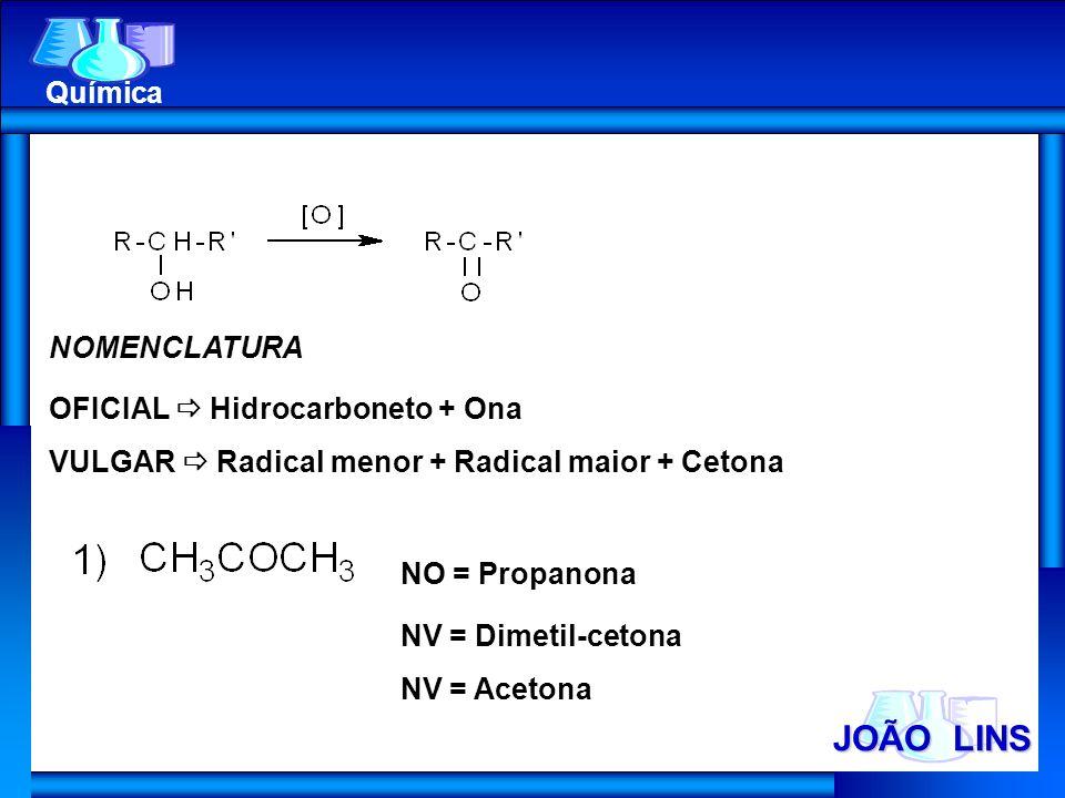 JOÃO LINS Química NOMENCLATURA OFICIAL Hidrocarboneto + Ona VULGAR Radical menor + Radical maior + Cetona NO = Propanona NV = Dimetil-cetona NV = Acet