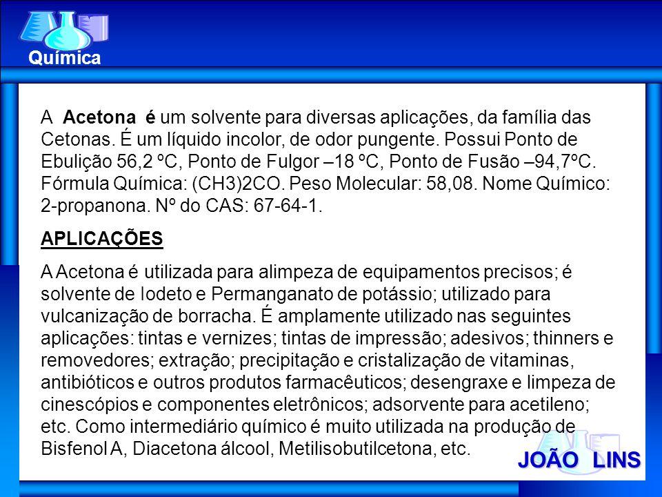 JOÃO LINS Química A Acetona é um solvente para diversas aplicações, da família das Cetonas. É um líquido incolor, de odor pungente. Possui Ponto de Eb