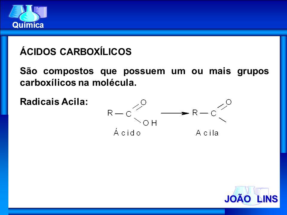 JOÃO LINS Química ÁCIDOS CARBOXÍLICOS São compostos que possuem um ou mais grupos carboxílicos na molécula. Radicais Acila: