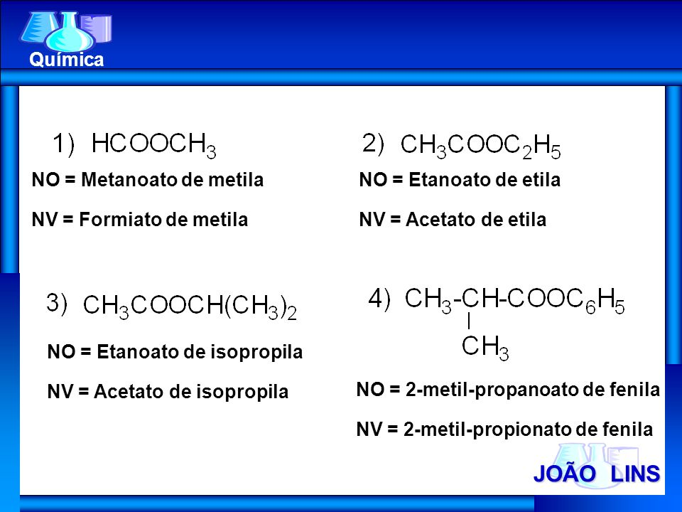 JOÃO LINS Química NO = Metanoato de metila NV = Formiato de metila NO = Etanoato de etila NV = Acetato de etila NO = Etanoato de isopropila NV = Aceta