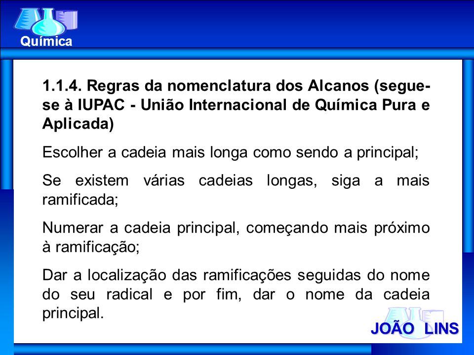 JOÃO LINS Química 1.1.4. Regras da nomenclatura dos Alcanos (segue- se à IUPAC - União Internacional de Química Pura e Aplicada) Escolher a cadeia mai