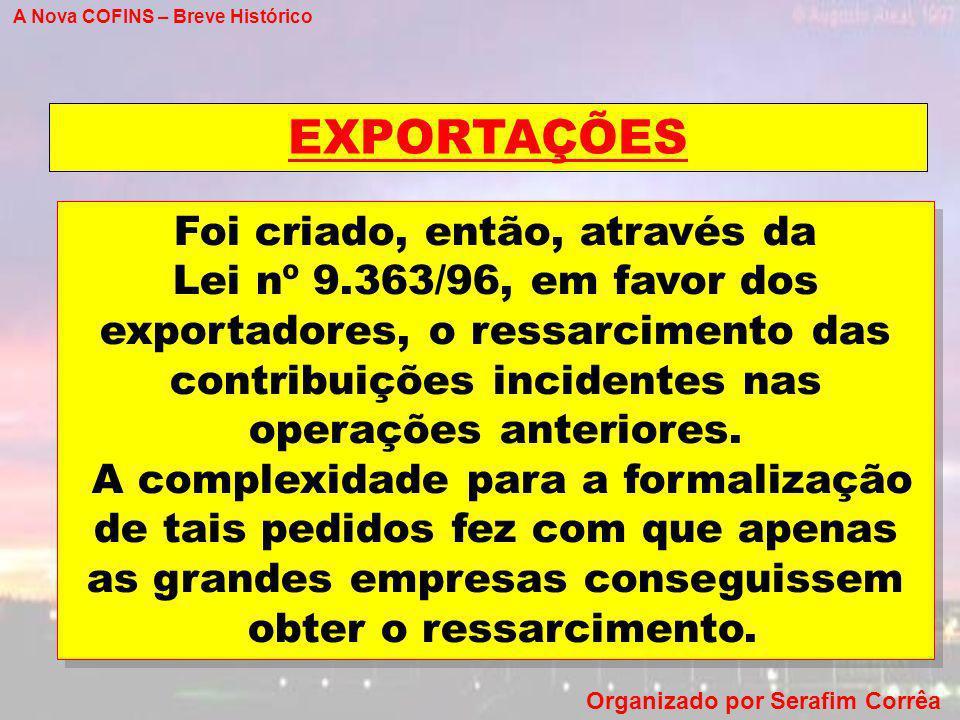 A Nova COFINS – Breve Histórico Organizado por Serafim Corrêa EXPORTAÇÕES Foi criado, então, através da Lei nº 9.363/96, em favor dos exportadores, o