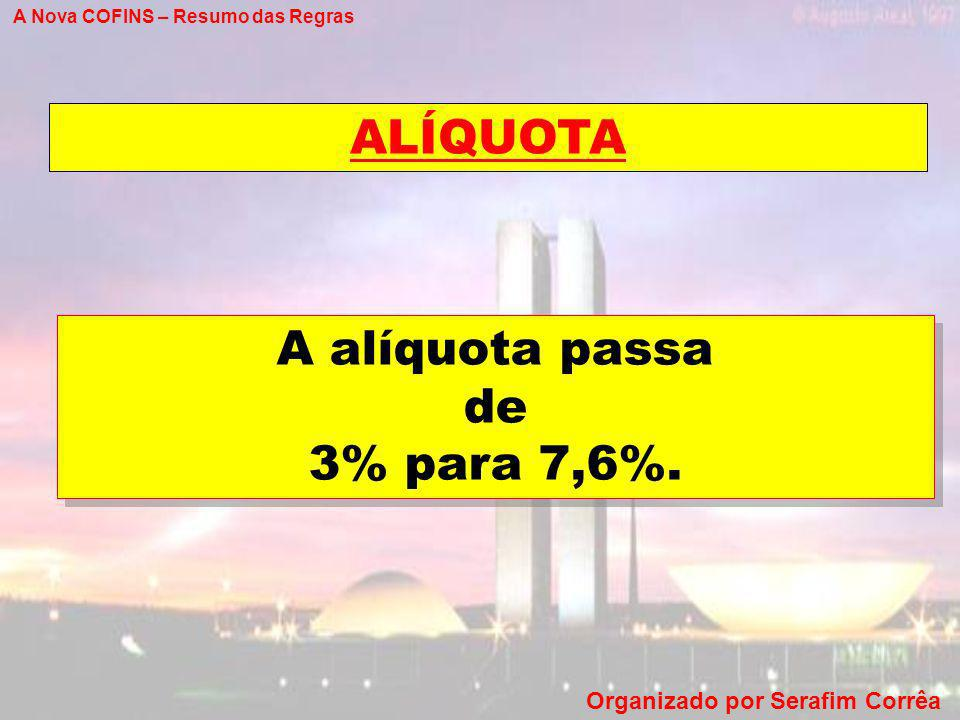 A Nova COFINS – Resumo das Regras Organizado por Serafim Corrêa ALÍQUOTA A alíquota passa de 3% para 7,6%. A alíquota passa de 3% para 7,6%.