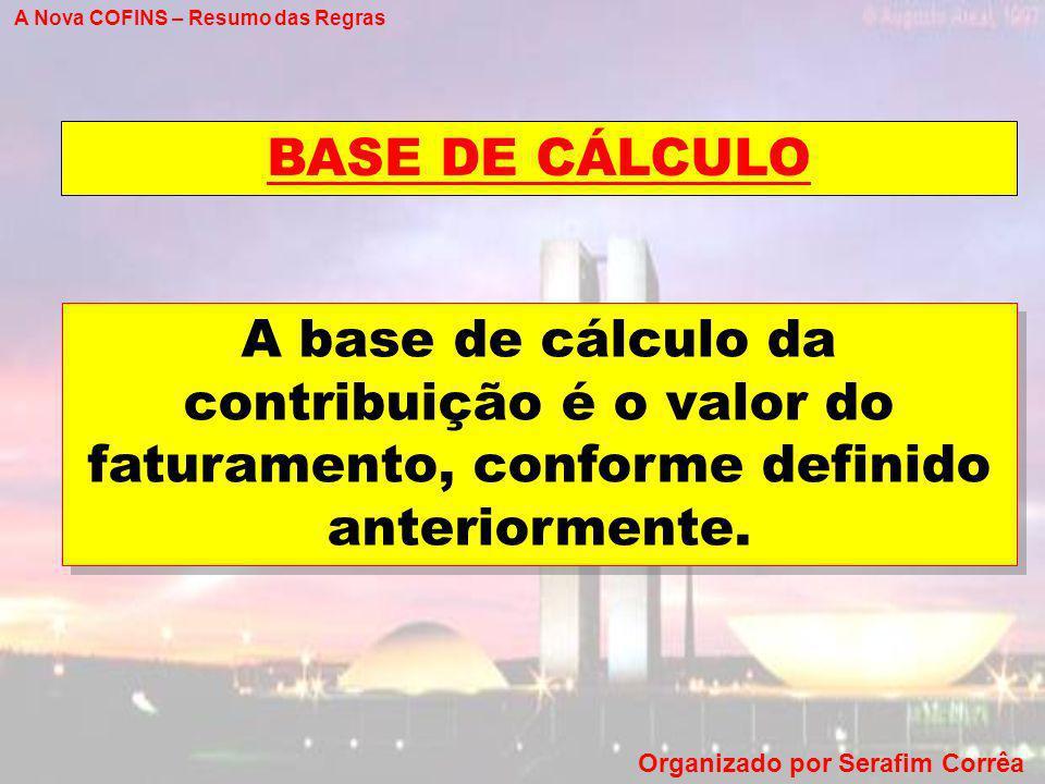 A Nova COFINS – Resumo das Regras Organizado por Serafim Corrêa BASE DE CÁLCULO A base de cálculo da contribuição é o valor do faturamento, conforme d