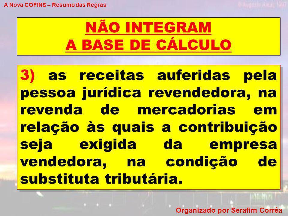 A Nova COFINS – Resumo das Regras Organizado por Serafim Corrêa NÃO INTEGRAM A BASE DE CÁLCULO 3) as receitas auferidas pela pessoa jurídica revendedo