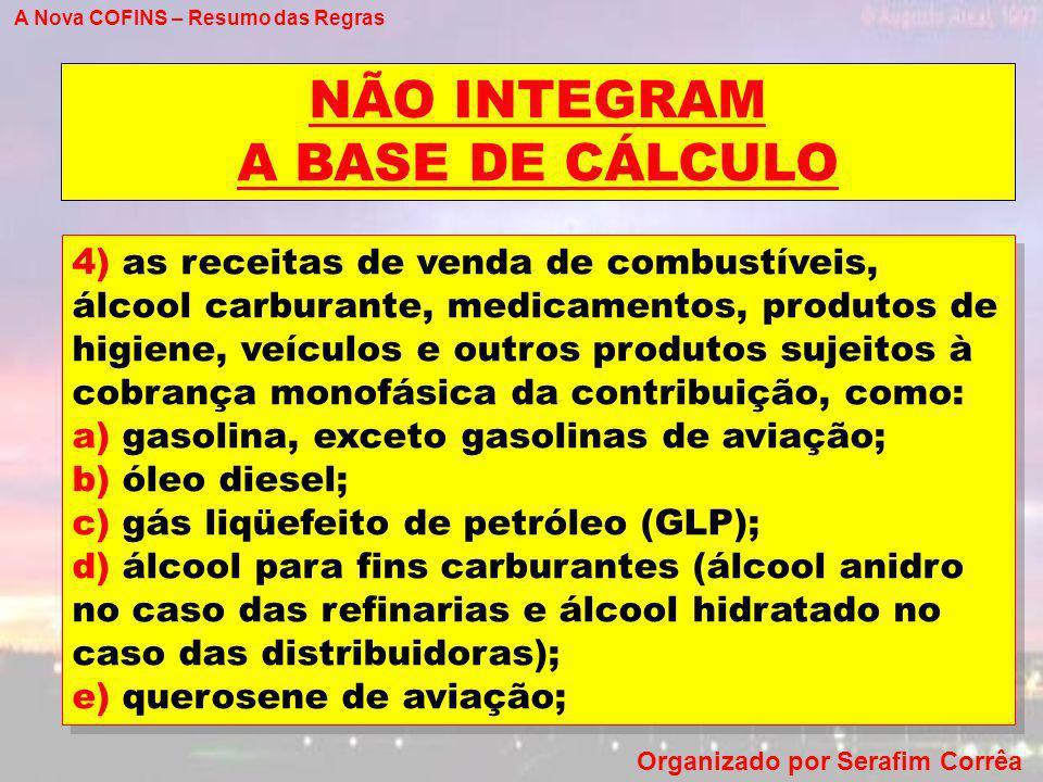 A Nova COFINS – Resumo das Regras Organizado por Serafim Corrêa NÃO INTEGRAM A BASE DE CÁLCULO 4) as receitas de venda de combustíveis, álcool carbura
