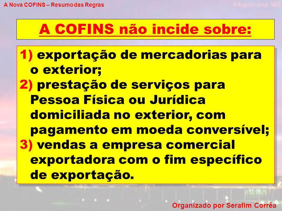 A Nova COFINS – Resumo das Regras Organizado por Serafim Corrêa A COFINS não incide sobre: 1) exportação de mercadorias para o exterior; 2) prestação