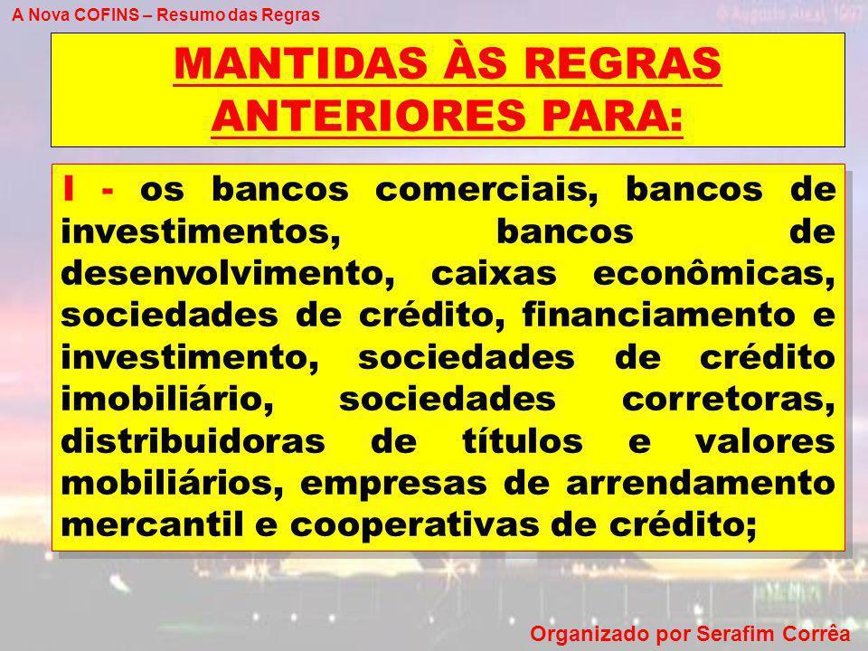 A Nova COFINS – Resumo das Regras Organizado por Serafim Corrêa MANTIDAS ÀS REGRAS ANTERIORES PARA: I - os bancos comerciais, bancos de investimentos,