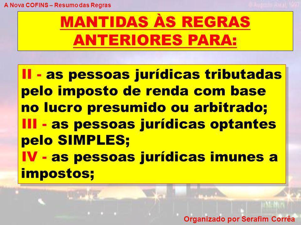 A Nova COFINS – Resumo das Regras Organizado por Serafim Corrêa MANTIDAS ÀS REGRAS ANTERIORES PARA: II - as pessoas jurídicas tributadas pelo imposto