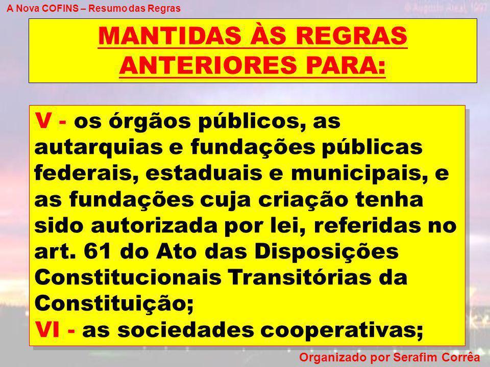 A Nova COFINS – Resumo das Regras Organizado por Serafim Corrêa MANTIDAS ÀS REGRAS ANTERIORES PARA: V - os órgãos públicos, as autarquias e fundações