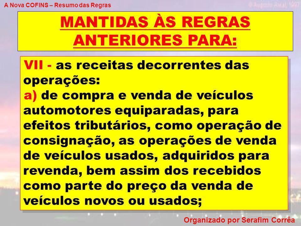 A Nova COFINS – Resumo das Regras Organizado por Serafim Corrêa MANTIDAS ÀS REGRAS ANTERIORES PARA: VII - as receitas decorrentes das operações: a) de