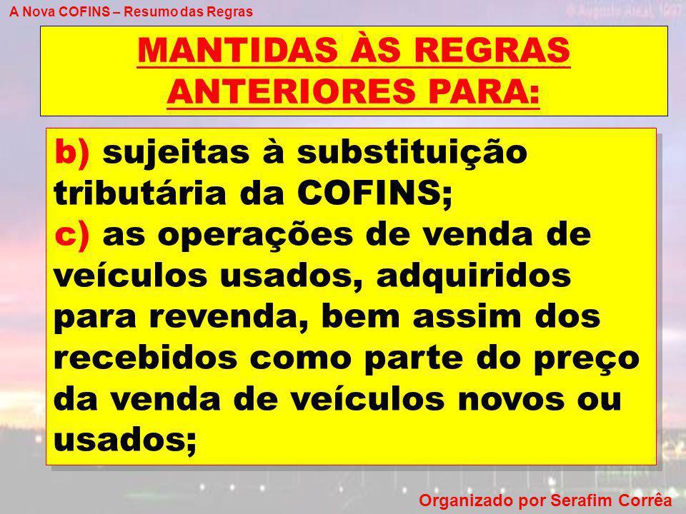 A Nova COFINS – Resumo das Regras Organizado por Serafim Corrêa MANTIDAS ÀS REGRAS ANTERIORES PARA: b) sujeitas à substituição tributária da COFINS; c