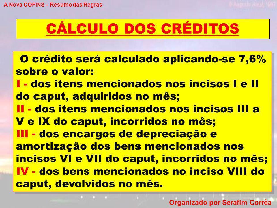 A Nova COFINS – Resumo das Regras Organizado por Serafim Corrêa CÁLCULO DOS CRÉDITOS O crédito será calculado aplicando-se 7,6% sobre o valor: I - dos