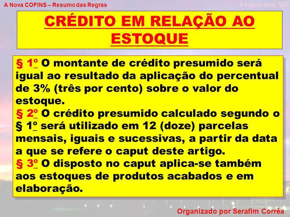A Nova COFINS – Resumo das Regras Organizado por Serafim Corrêa CRÉDITO EM RELAÇÃO AO ESTOQUE § 1º O montante de crédito presumido será igual ao resul