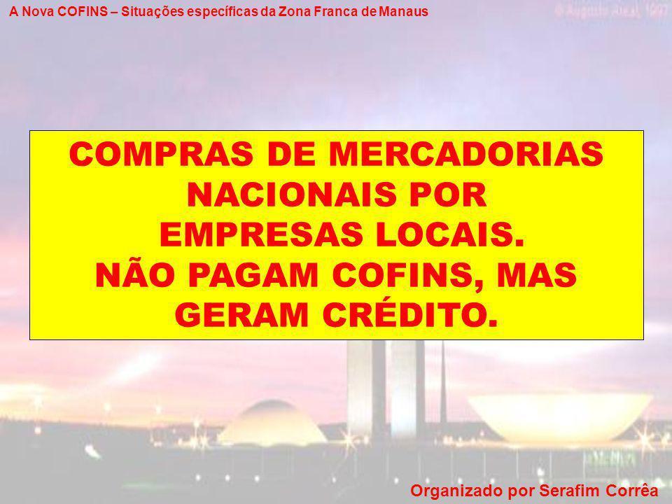 A Nova COFINS – Situações específicas da Zona Franca de Manaus Organizado por Serafim Corrêa COMPRAS DE MERCADORIAS NACIONAIS POR EMPRESAS LOCAIS. NÃO