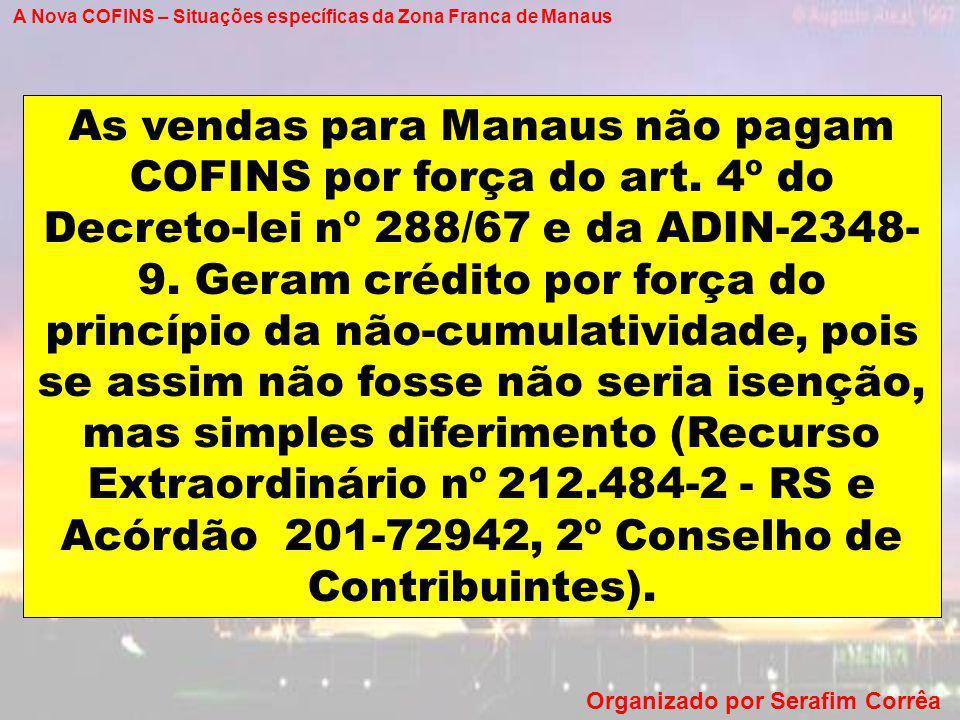 A Nova COFINS – Situações específicas da Zona Franca de Manaus Organizado por Serafim Corrêa As vendas para Manaus não pagam COFINS por força do art.