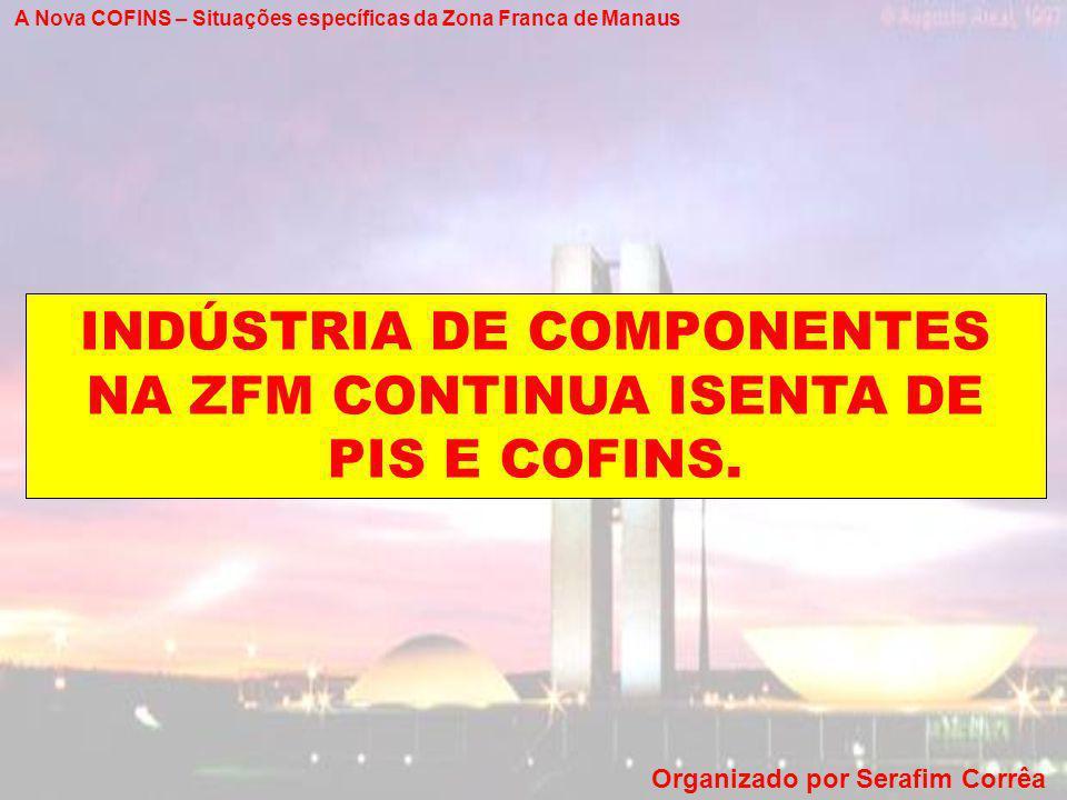A Nova COFINS – Situações específicas da Zona Franca de Manaus Organizado por Serafim Corrêa INDÚSTRIA DE COMPONENTES NA ZFM CONTINUA ISENTA DE PIS E