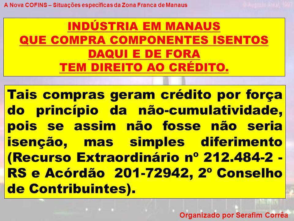 A Nova COFINS – Situações específicas da Zona Franca de Manaus Organizado por Serafim Corrêa Tais compras geram crédito por força do princípio da não-
