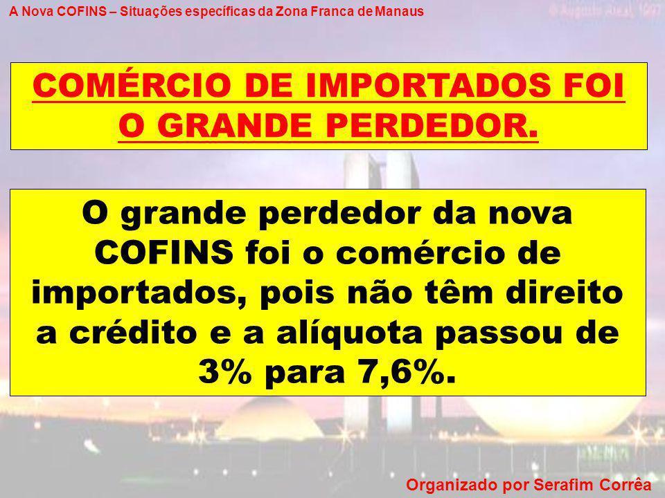 A Nova COFINS – Situações específicas da Zona Franca de Manaus Organizado por Serafim Corrêa O grande perdedor da nova COFINS foi o comércio de import