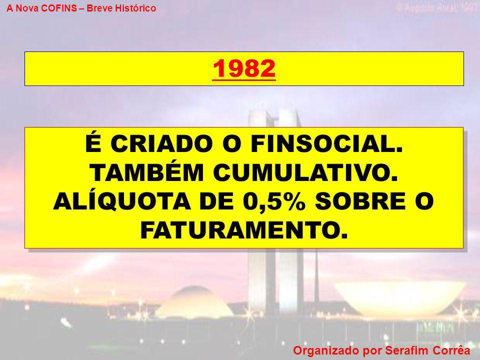 A Nova COFINS – Breve Histórico Organizado por Serafim Corrêa 1982 É CRIADO O FINSOCIAL. TAMBÉM CUMULATIVO. ALÍQUOTA DE 0,5% SOBRE O FATURAMENTO.