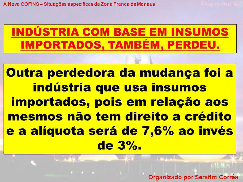 A Nova COFINS – Situações específicas da Zona Franca de Manaus Organizado por Serafim Corrêa Outra perdedora da mudança foi a indústria que usa insumo