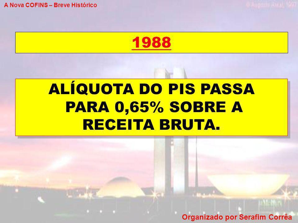 A Nova COFINS – Breve Histórico Organizado por Serafim Corrêa 1988 ALÍQUOTA DO PIS PASSA PARA 0,65% SOBRE A RECEITA BRUTA. ALÍQUOTA DO PIS PASSA PARA