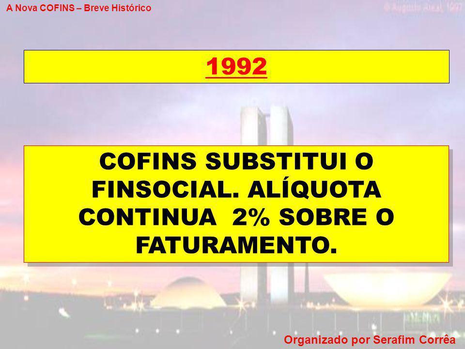 A Nova COFINS – Breve Histórico Organizado por Serafim Corrêa 1992 COFINS SUBSTITUI O FINSOCIAL. ALÍQUOTA CONTINUA 2% SOBRE O FATURAMENTO.