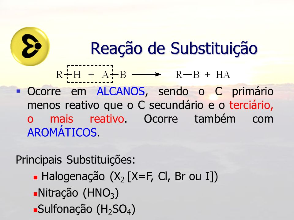 Reação de Substituição Ocorre em ALCANOS, sendo o C primário menos reativo que o C secundário e o terciário, o mais reativo. Ocorre também com AROMÁTI