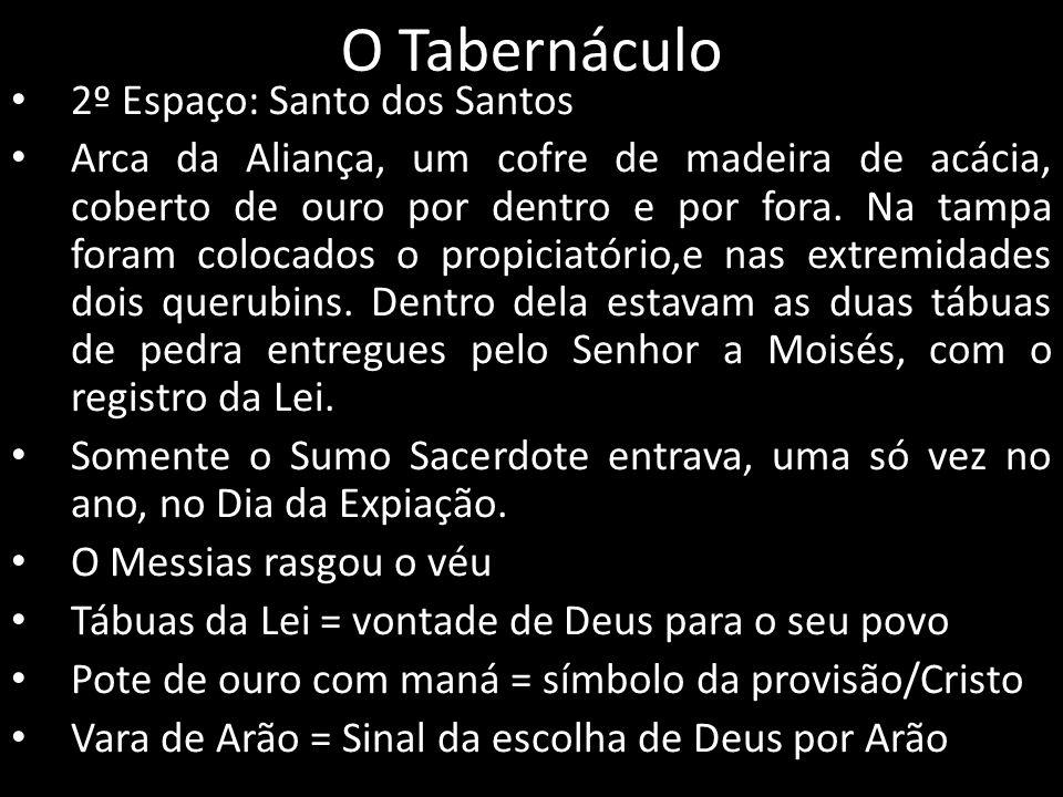 O Tabernáculo 2º Espaço: Santo dos Santos Arca da Aliança, um cofre de madeira de acácia, coberto de ouro por dentro e por fora. Na tampa foram coloca