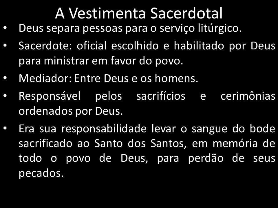 A Vestimenta Sacerdotal Deus separa pessoas para o serviço litúrgico. Sacerdote: oficial escolhido e habilitado por Deus para ministrar em favor do po