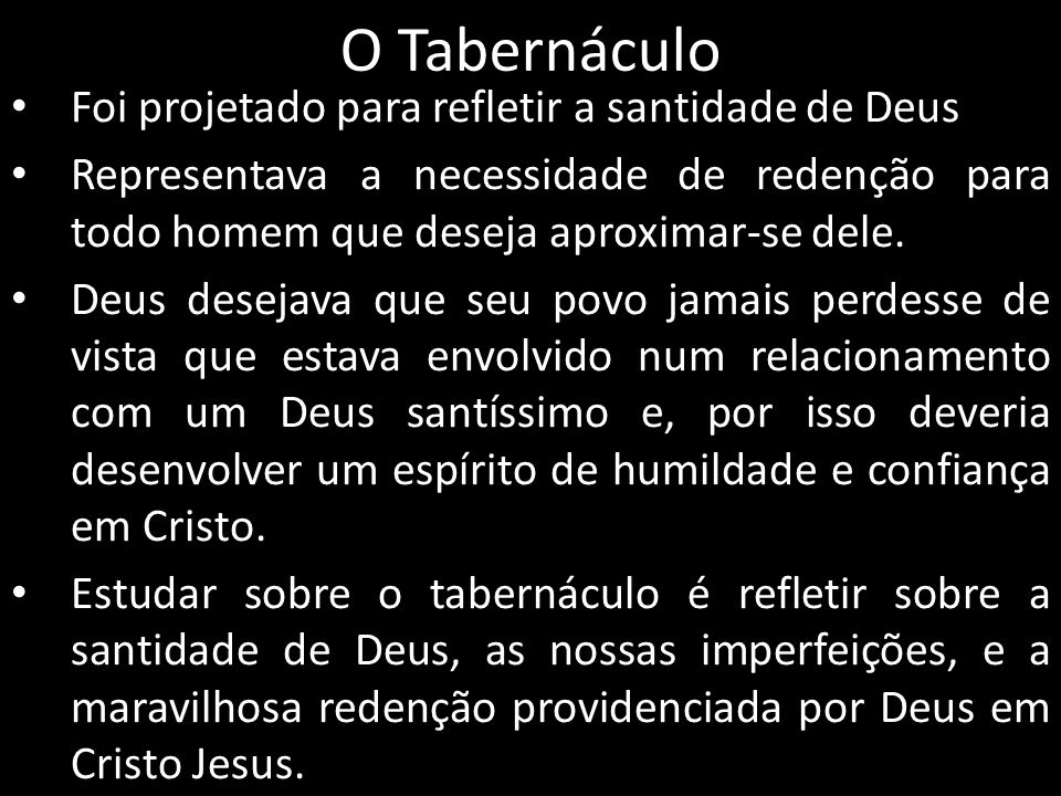 O Tabernáculo Foi projetado para refletir a santidade de Deus Representava a necessidade de redenção para todo homem que deseja aproximar-se dele. Deu