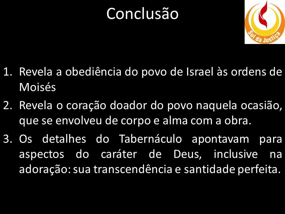 Conclusão 1.Revela a obediência do povo de Israel às ordens de Moisés 2.Revela o coração doador do povo naquela ocasião, que se envolveu de corpo e al