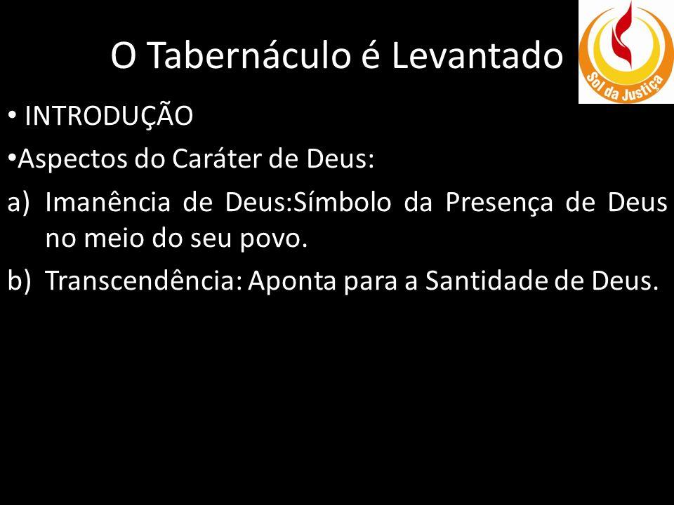 O Tabernáculo é Levantado INTRODUÇÃO Aspectos do Caráter de Deus: a)Imanência de Deus:Símbolo da Presença de Deus no meio do seu povo. b)Transcendênci