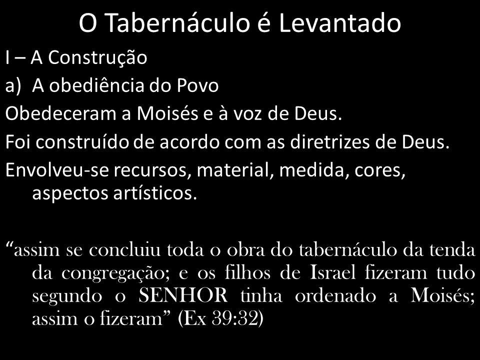 O Tabernáculo é Levantado I – A Construção a)A obediência do Povo Obedeceram a Moisés e à voz de Deus. Foi construído de acordo com as diretrizes de D