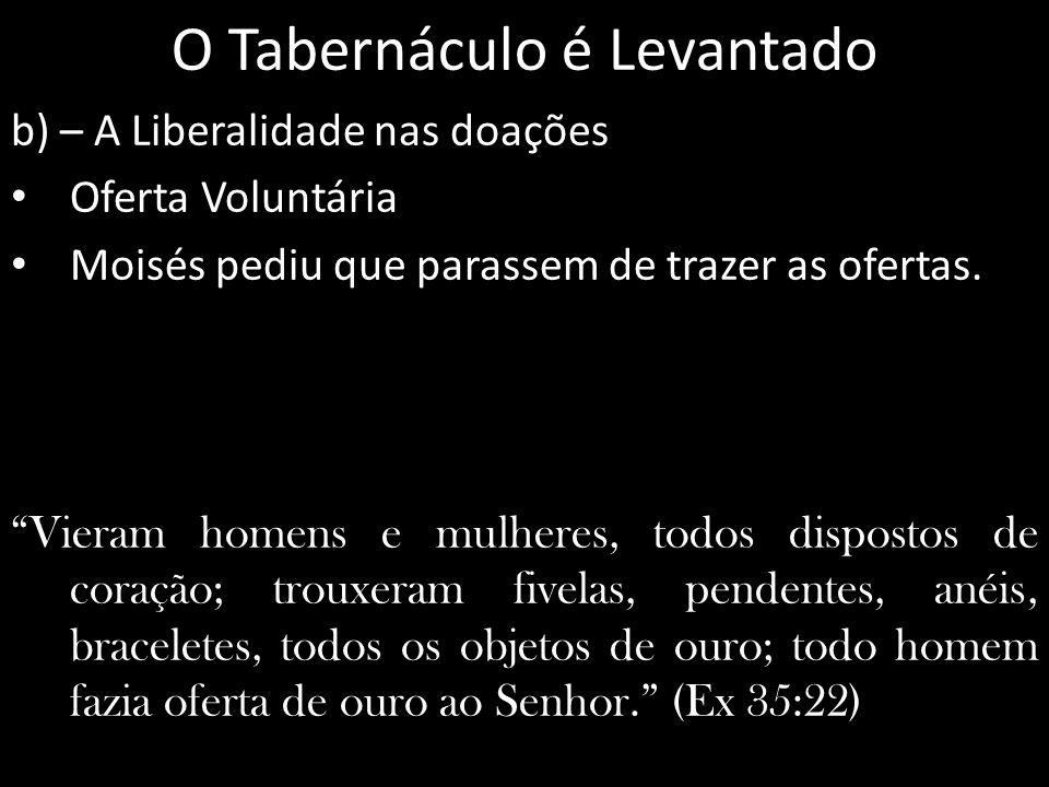 O Tabernáculo é Levantado b) – A Liberalidade nas doações Oferta Voluntária Moisés pediu que parassem de trazer as ofertas. Vieram homens e mulheres,