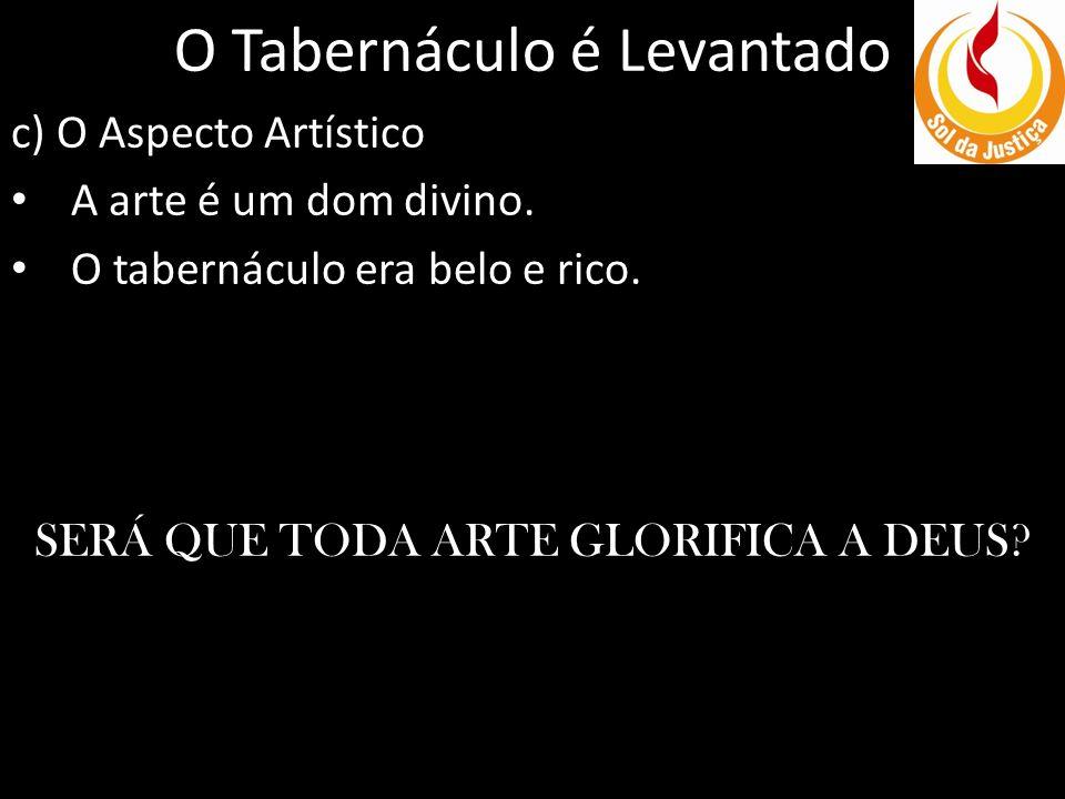 O Tabernáculo é Levantado c) O Aspecto Artístico A arte é um dom divino. O tabernáculo era belo e rico. SERÁ QUE TODA ARTE GLORIFICA A DEUS?